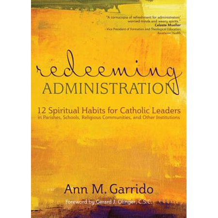 Redeeming Administration : 12 Spiritual Habits for Catholic Leaders in Parishes, Schools, Religious Communities, and Other