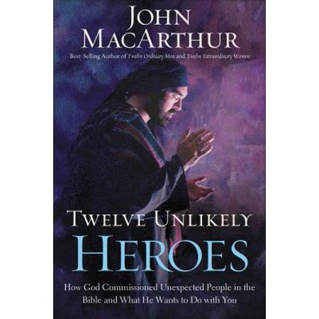Twelve Unlikely Heroes : How God Commissioned Unexpected People in the Bible and What He Wants to Do with You (How Do You Download Ca)
