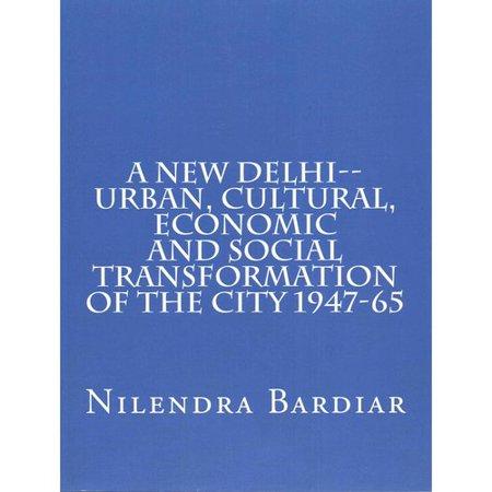 A New Delhi: Urban, Cultural, Economic and Social Transformation of the City 1947-65