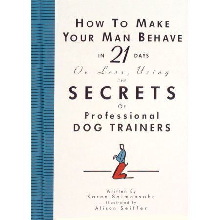 How to Make Your Man Behave in 21 Days or Less Using the Secrets of Professional Dog Trainers - Hardcover (How To Make Dogs)