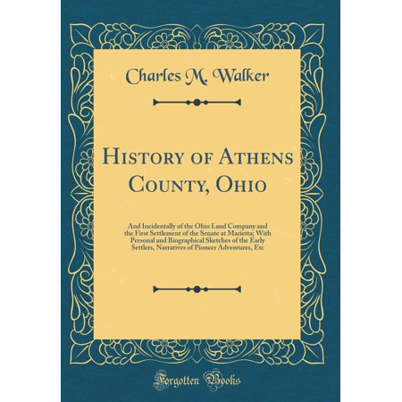 History of Athens County, Ohio : And Incidentally of the Ohio Land Company and the First Settlement of the Senate at Marietta; With Personal and Biographical Sketches of the Early Settlers, Narratives of Pioneer Adventures, Etc (Classic Reprint)