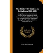 The History of Cholera in India from 1862-1881 : Being a Descriptive and Statistical Account of the Disease as Derived from the Published Official Reports of the Several Provincial Governments During That Period and Mainly in Illustration of the