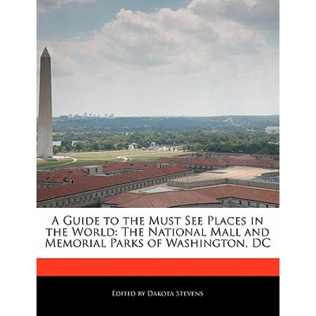 A Guide to the Must See Places in the World : The National Mall and Memorial Parks of Washington, DC