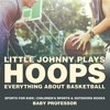 Little Johnny Plays Hoops : Everything about Basketball - Sports for Kids | Childrens Sports & Outdoors Books