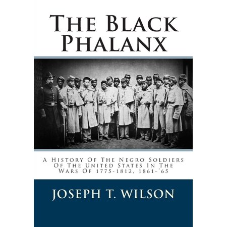 The Black Phalanx: A History of the Negro Soldiers of the United States in the Wars of 1775-1812, 1861-'65