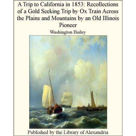A Trip to California in 1853: Recollections of a Gold Seeking Trip by Ox Train Across the Plains and Mountains by an Old Illinois Pioneer -
