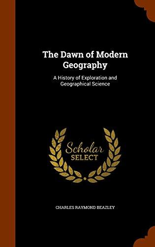 The Dawn of Modern Geography: A History of Exploration and Geographical Science by