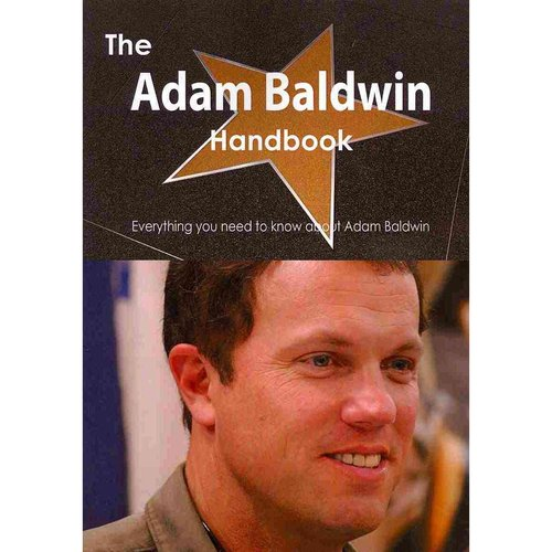 The Adam Baldwin Handbook - Everything You Need to Know about Adam Baldwin