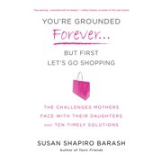You're Grounded Forever...But First, Let's Go Shopping : The Challenges Mothers Face with Their Daughters and Ten Timely Solutions