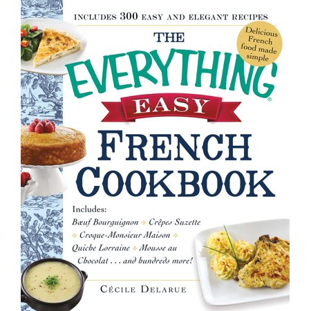 The Everything Easy French Cookbook : Includes Boeuf Bourguignon, Crepes Suzette, Croque-Monsieur Maison, Quiche Lorraine, Mousse au Chocolat...and Hundreds