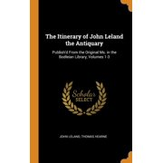 The Itinerary of John Leland the Antiquary: Publish'd from the Original Ms. in the Bodleian Library, Volumes 1-3