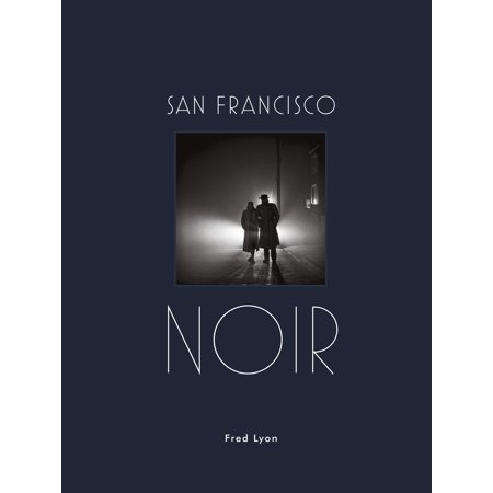 San Francisco Noir : Photographs by Fred Lyon (San Francisco Photography Book in Black and White Film Noir Style)