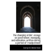 The Changing Order; Essays on Government, Monopoly, and Education, Written During a Period of Readju