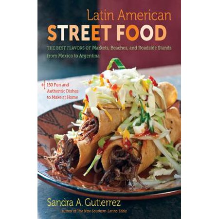 Latin American Street Food : The Best Flavors of Markets, Beaches, & Roadside Stands from Mexico to