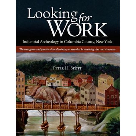 Looking For Work  Industrial Archeology In Columbia County  New York  The Emergency And Growth Of Local Industry As Revealed In Survivin