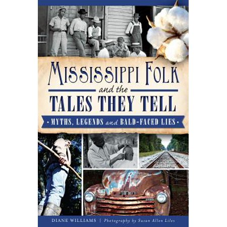 Mississippi Folk and the Tales They Tell : Myths, Legends and Bald-Faced (Bald Faced Lie Or Bold Faced Lie)