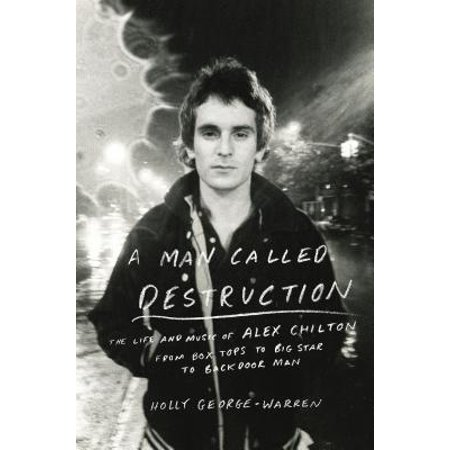 A Man Called Destruction: The Life and Music of Alex Chilton, from Box Tops to Big Star to Backdoor