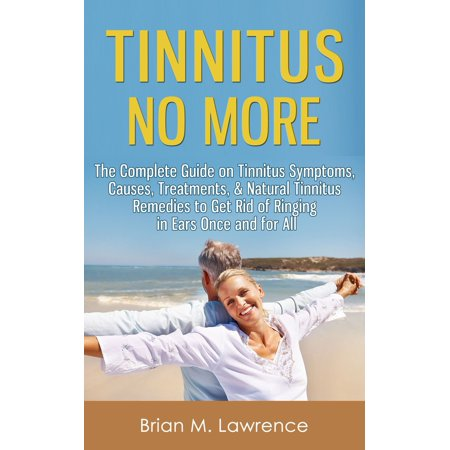 Tinnitus No More: The Complete Guide On Tinnitus Symptoms, Causes, Treatments, & Natural Tinnitus Remedies to Get Rid of Ringing in Ears Once and for All -