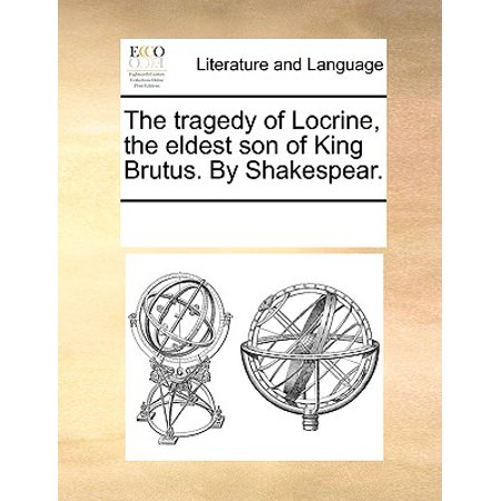 The Tragedy of Locrine, the Eldest Son of King Brutus. by (Eldest Son Of The King Of France)