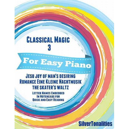 Classical Magic 3 - For Easy Piano Jesu Joy of Man's Desiring Romance Eine Kleine Nachtmusik Skater's Waltz Letter Names Embedded In Noteheads for Quick and Easy Reading - eBook