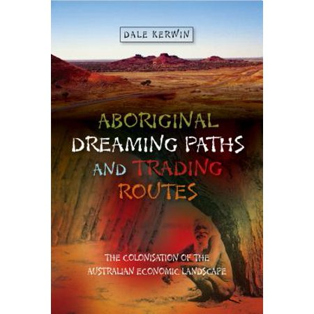 Landscape Route - Aboriginal Dreaming Paths and Trading Routes : The Colonisation of the Australian Economic Landscape