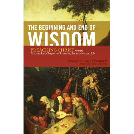 The Beginning and End of Wisdom (Foreword by Sidney Greidanus): Preaching Christ from the First and Last Chapters of Proverbs, Ecclesiastes, and Job -