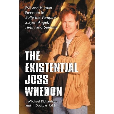The Existential Joss Whedon: Evil and Human Freedom in Buffy the Vampire Slayer, Angel, Firefly and Serenity - (Buffy The Vampire Slayer Buffy And Angel)