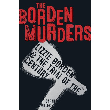 The Borden Murders : Lizzie Borden and the Trial of the (The Trial A Murder In The Family)