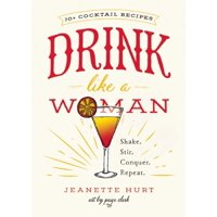 Drink Like a Woman : Shake. Stir. Conquer. Repeat.
