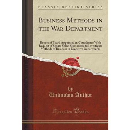 Business Methods in the War Department : Report of Board Appointed in Compliance with Request of Senate Select Committee to Investigate Methods of Business in Executive Departments (Classic