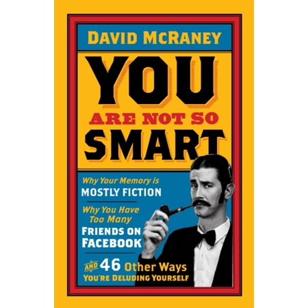 You Are Not So Smart  Why Your Memory Is Mostly Fiction  Why You Have Too Many Friends On Facebook And 46 Other Ways Youre Deluding Yourself  Paperback