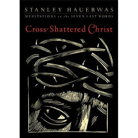 Cross-Shattered Christ : Meditations on the Seven Last