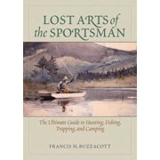 Lost Arts of the Sportsman : The Ultimate Guide to Hunting, Fishing, Trapping, and Camping