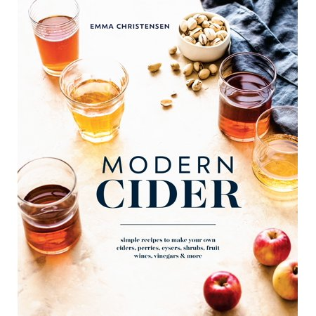 Modern Cider : Simple Recipes to Make Your Own Ciders, Perries, Cysers, Shrubs, Fruit Wines, Vinegars, and More for $<!---->