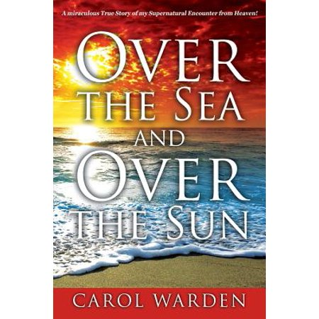 Over the Sea and Over the Sun : A Miraculous Breathtaking True Story of My Supernatural Encounter with God! Very Unique Miracles, Signs, and Wonders from Heaven...This Is Something Only God Can (Happy Birthday To My One And Only Son)