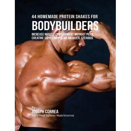 44 Homemade Protein Shakes for Bodybuilders: Increase Muscle Development Without Pills, Creatine Supplements, or Anabolic Steroids -