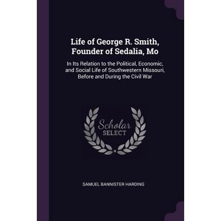 Life of George R. Smith, Founder of Sedalia, Mo : In Its Relation to the Political, Economic, and Social Life of Southwestern Missouri, Before and During the Civil