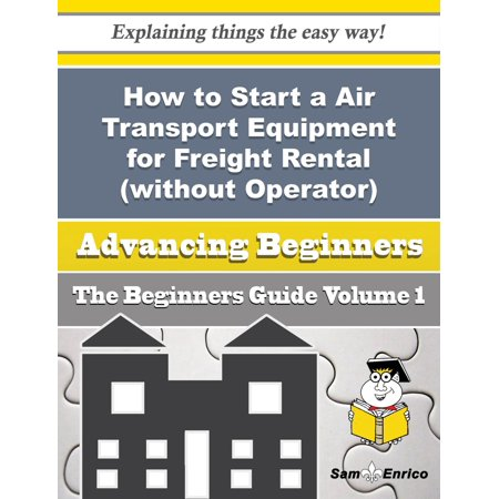 How to Start a Air Transport Equipment for Freight Rental (without Operator) Business (Beginners Gui - eBook ()