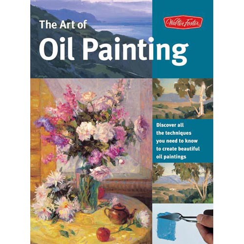 Art of Oil Painting: Discover All the Techniques You Need to Know to Create Beautiful Oil Paintings