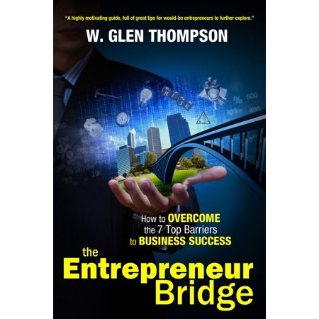 The Entrepreneur Bridge: How to Overcome the 7 Top Barriers to Business Success - eBook
