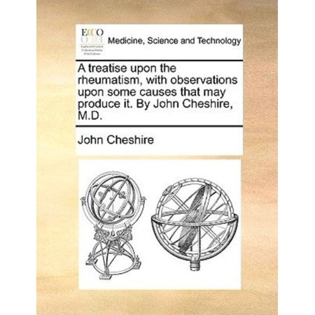 A Treatise Upon The Rheumatism  With Observations Upon Some Causes That May Produce It  By John Cheshire  M D