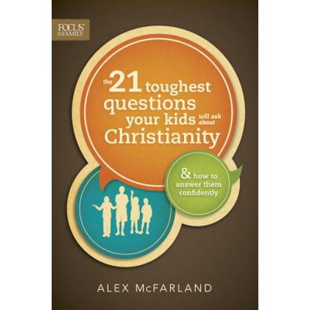 The 21 Toughest Questions Your Kids Will Ask about Christianity : & How to Answer Them