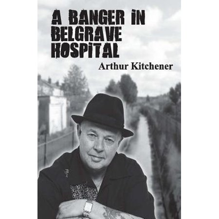 A Banger in Belgrave Hospital: Street Poems by Arthur Kitchener by