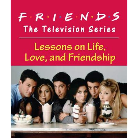 Friends: The Television Series : Lessons on Life, Love, and Friendship