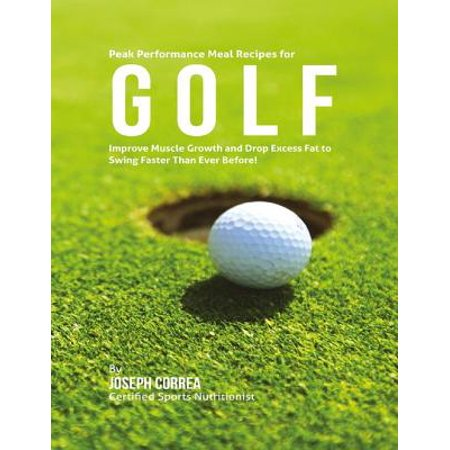 Peak Performance Meal Recipes for Golf: Improve Muscle Growth and Drop Excess Fat to Swing Faster Than Ever Before! -