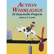 Action Whirligigs : 25 Easy-To-Do Projects