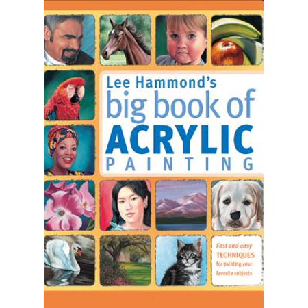 Lee Hammond's Big Book of Acrylic Painting : Fast, Easy Techniques for Painting Your Favorite