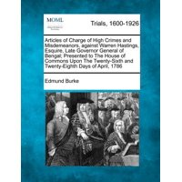 Articles of Charge of High Crimes and Misdemeanors, Against Warren Hastings, Esquire, Late Governor General of Bengal; Presented to the House of Commons Upon the Twenty-Sixth and Twenty-Eighth Days of April, 1786