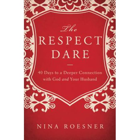 The Respect Dare : 40 Days to a Deeper Connection with God and Your