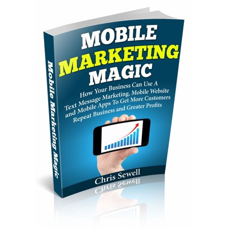 Mobile Marketing Magic: How Your Business Can Use A Mobile Website, Text Message Marketing, and Mobile Apps To Get More Customers, Repeat Business and Greater Profits! - (App To Get Text Messages On Tablet)
